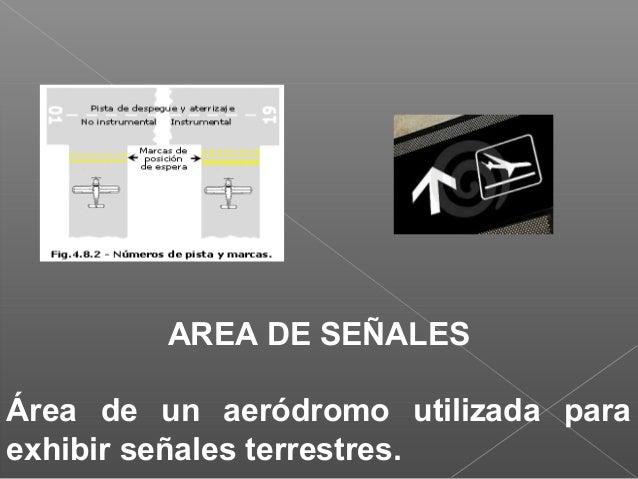 AREA DE SEÑALES Área de un aeródromo utilizada para exhibir señales terrestres.