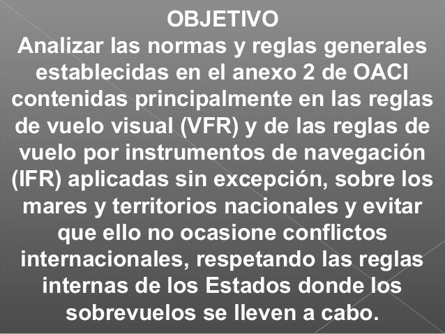OBJETIVO Analizar las normas y reglas generales establecidas en el anexo 2 de OACI contenidas principalmente en las reglas...