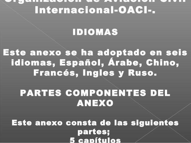 Organización de Aviación Civil Internacional-OACI-. IDIOMAS Este anexo se ha adoptado en seis idiomas, Español, Árabe, Chi...