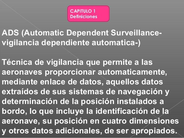 CAPITULO 1 Definiciones ADS (Automatic Dependent Surveillance- vigilancia dependiente automatica-) Técnica de vigilancia q...