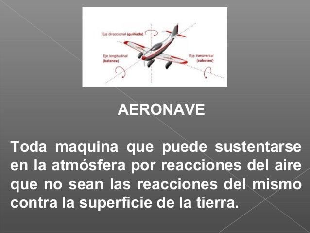 AERONAVE Toda maquina que puede sustentarse en la atmósfera por reacciones del aire que no sean las reacciones del mismo c...