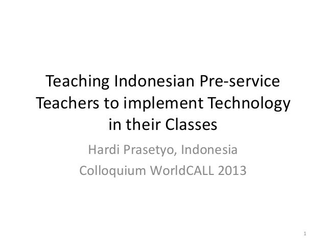 Teaching Indonesian Pre-service Teachers to implement Technology in their Classes Hardi Prasetyo, Indonesia Colloquium Wor...
