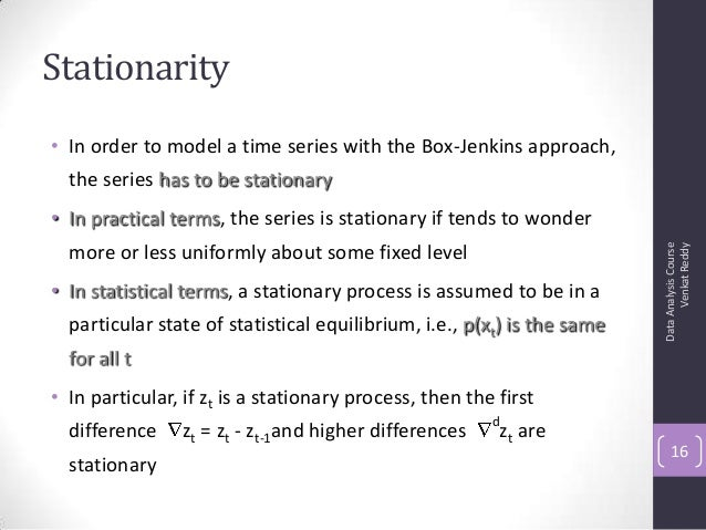 Stationarity • In order to model a time series with the Box-Jenkins approach, the series has to be stationary • In practic...