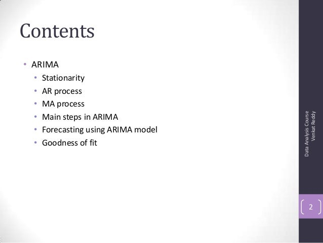 Contents • ARIMA • Stationarity • AR process • MA process • Main steps in ARIMA • Forecasting using ARIMA model • Goodness...