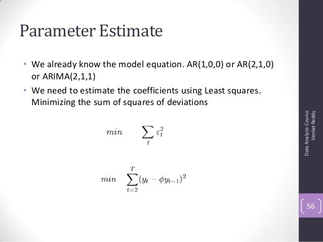 Parameter Estimate • We already know the model equation. AR(1,0,0) or AR(2,1,0) or ARIMA(2,1,1) • We need to estimate the ...