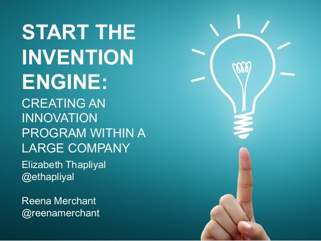 START THE INVENTION ENGINE: CREATING AN INNOVATION PROGRAM WITHIN A LARGE COMPANY Elizabeth Thapliyal @ethapliyal Reena Me...