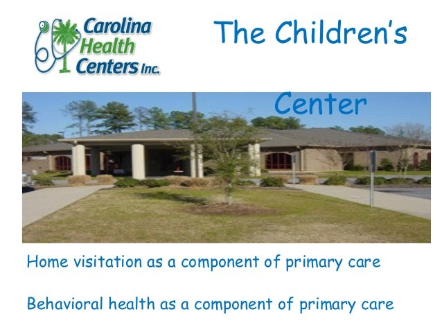 Home visitation as a component of primary care Behavioral health as a component of primary care The Children's Center T