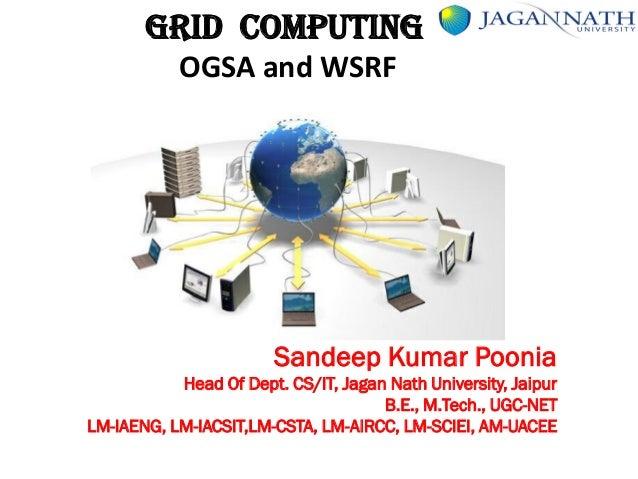 GRID COMPUTING OGSA and WSRF Sandeep Kumar Poonia Head Of Dept. CS/IT, Jagan Nath University, Jaipur B.E., M.Tech., UGC-NE...