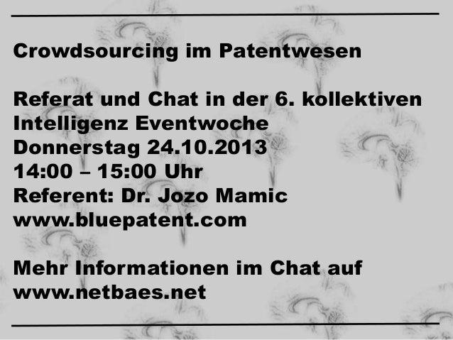 Crowdsourcing im Patentwesen Referat und Chat in der 6. kollektiven Intelligenz Eventwoche Donnerstag 24.10.2013 14:00 – 1...