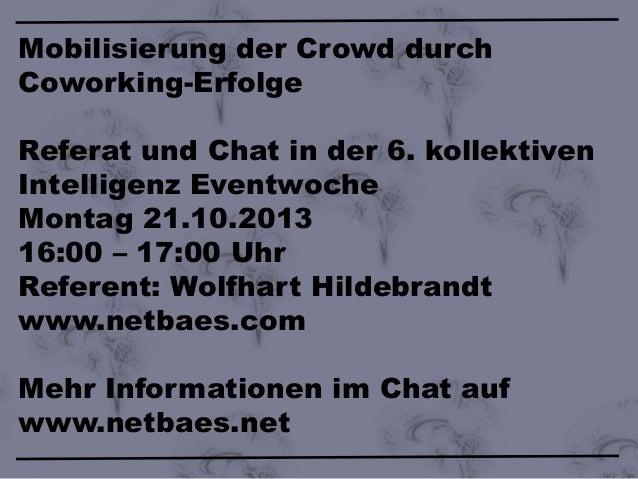 Mobilisierung der Crowd durch Coworking-Erfolge Referat und Chat in der 6. kollektiven Intelligenz Eventwoche Montag 21.10...
