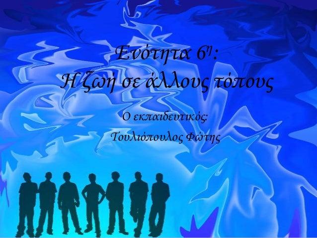 η: 6  Ενότητα Η ζωή σε άλλους τόπους Ο εκπαιδευτικός: Σουλιόπουλος Φώτης