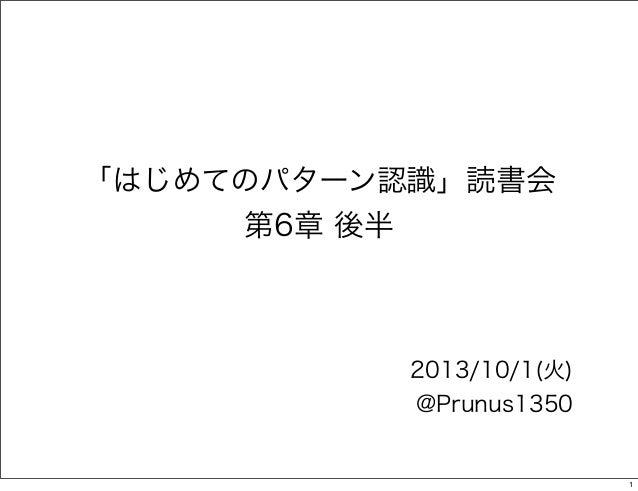 「はじめてのパターン認識」読書会 第6章 後半  2013/10/1(火) @Prunus1350  1
