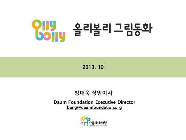 2013. 10  방대욱 상임이사 Daum Foundation Executive Director bang@daumfoundation.org