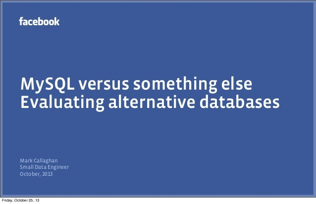 MySQL versus something else Evaluating alternative databases  Mark Callaghan Small Data Engineer October, 2013  Friday, Oc...