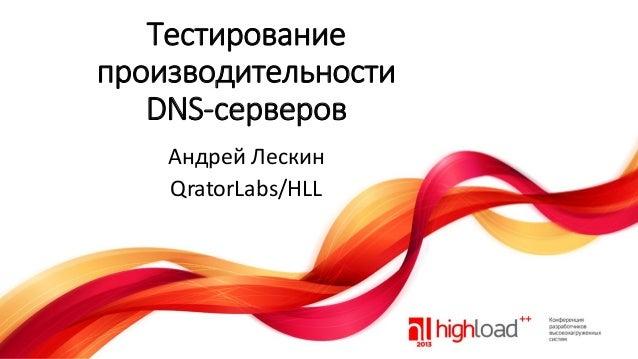 Тестирование производительности DNS-серверов Андрей Лескин QratorLabs/HLL