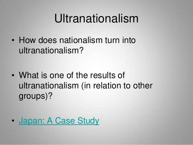 Ultranationalism • How does nationalism turn into ultranationalism? • What is one of the results of ultranationalism (in r...