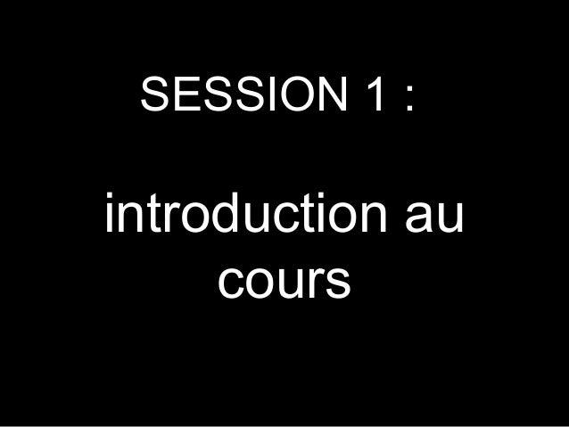 SESSION 1 :  introduction au cours