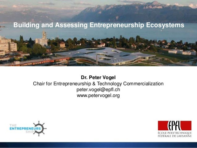 Building and Assessing Entrepreneurship Ecosystems  Dr. Peter Vogel Chair for Entrepreneurship & Technology Commercializat...