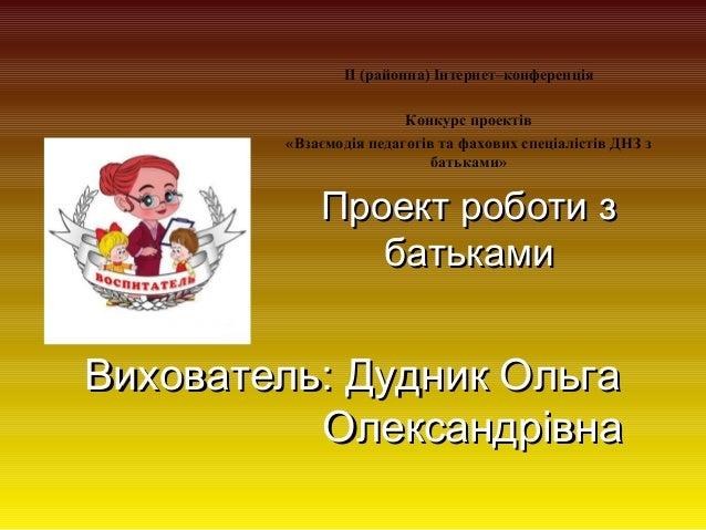 ІІ (районна) Інтернет–конференція Конкурс проектів «Взаємодія педагогів та фахових спеціалістів ДНЗ з батьками»  Проект ро...