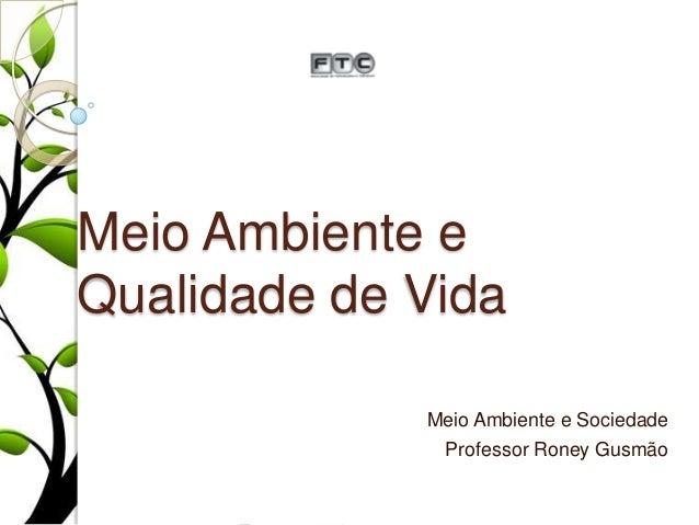 Meio Ambiente e Qualidade de Vida Meio Ambiente e Sociedade Professor Roney Gusmão