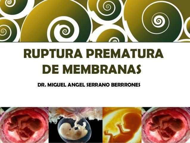 RUPTURA PREMATURA DE MEMBRANAS DR. MIGUEL ANGEL SERRANO BERRRONES