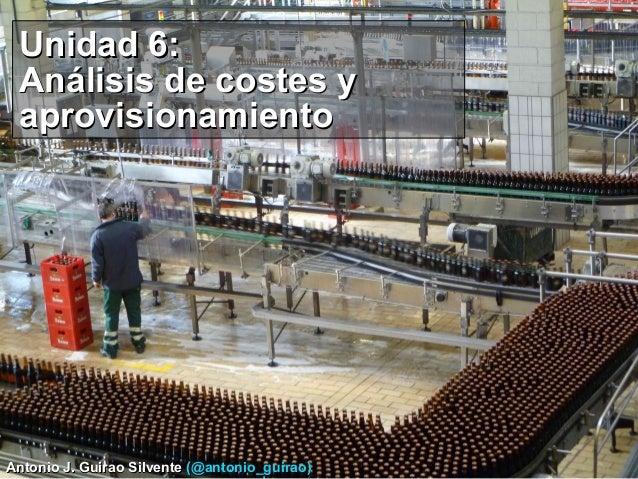 Unidad 6: Análisis de costes y aprovisionamiento  Antonio J. Guirao Silvente (@antonio_guirao)
