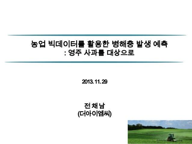 농업 빅데이터를 활용한 병해충 발생 예측 : 영주 사과를 대상으로  2013. 11. 29  전채남 (더아이엠씨)  1