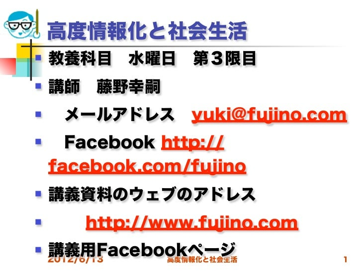 高度情報化と社会生活   教養科目水曜日第3限目   講師藤野幸嗣     メールアドレスyuki@fujino.com     Facebook http://    facebook.com/fujino   講義資料のウ...