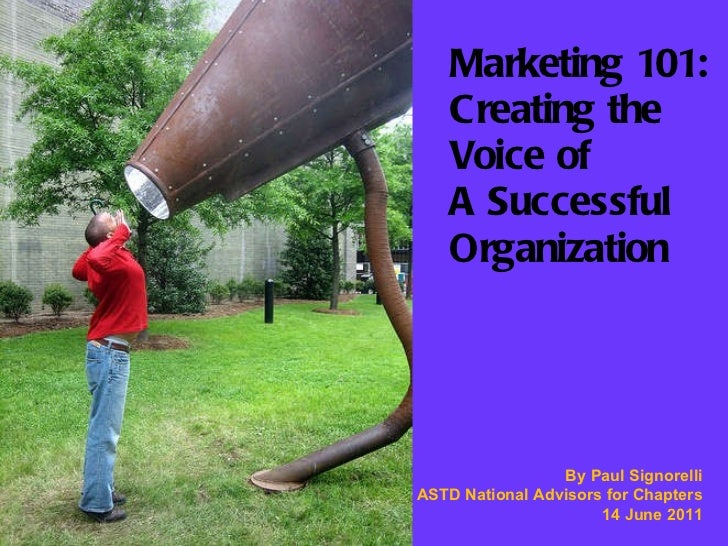 Marketing 101: Creating the  Voice of  A Successful Organization By Paul Signorelli ASTD National Advisors for Chapters 14...