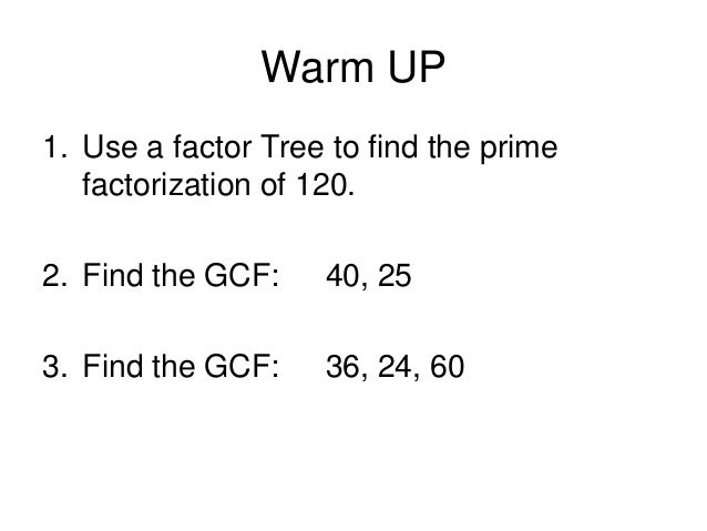Warm UP 1. Use a factor Tree to find the prime factorization of 120. 2. Find the GCF:  40, 25  3. Find the GCF:  36, 24, 6...
