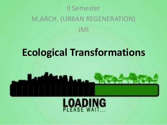 II Semester M.ARCH. (URBAN REGENERATION) JMI  Ecological Transformations