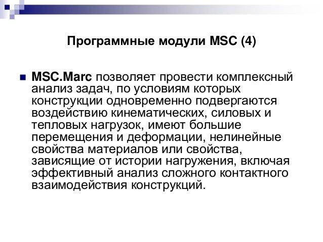 Программные модули MSC (4)   MSC.Marc позволяет провести комплексный анализ задач, по условиям которых конструкции одновр...