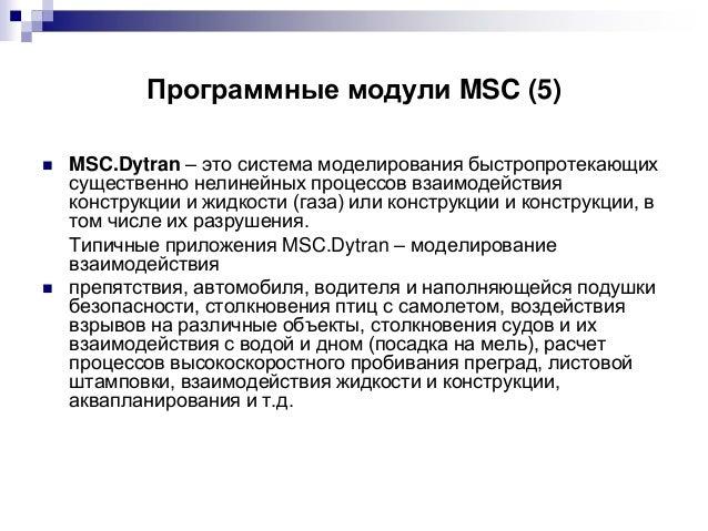 Программные модули MSC (5)     MSC.Dytran – это система моделирования быстропротекающих существенно нелинейных процессов...
