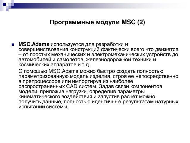 Программные модули MSC (2)    MSC.Adams используется для разработки и совершенствования конструкций фактически всего что ...