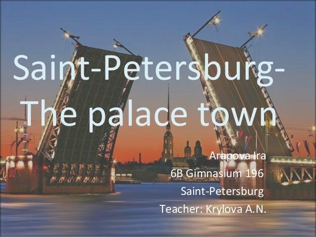 Saint-PetersburgThe palace town Arapova Ira 6B Gimnasium 196 Saint-Petersburg Teacher: Krylova A.N.