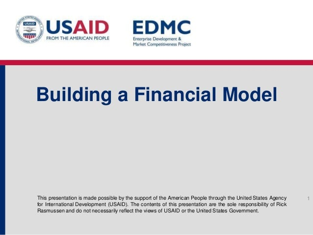Building a Financial Model  This presentation is made possible by the support of the American People through the United St...