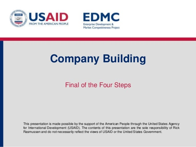 Company Building Final of the Four Steps  This presentation is made possible by the support of the American People through...