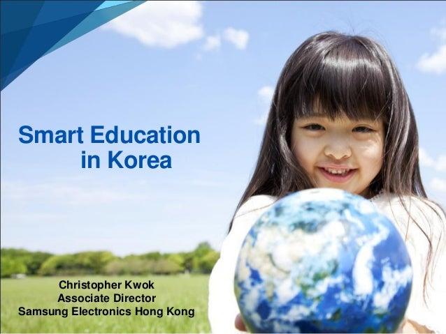 Smart Education in Korea  Christopher Kwok Associate Director Samsung Electronics Hong Kong