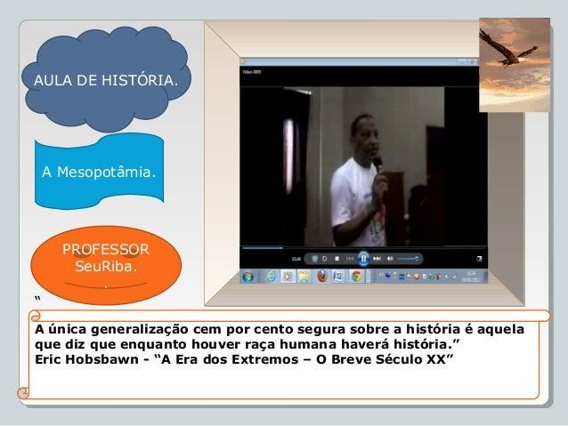 """AULA DE HISTÓRIA. A Mesopotâmia. PROFESSOR SeuRiba. . """" A única generalização cem por cento segura sobre a história é aque..."""