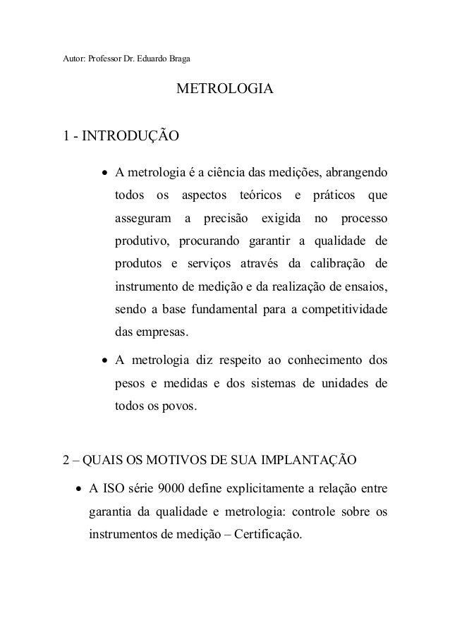 Autor: Professor Dr. Eduardo Braga METROLOGIA 1 - INTRODUÇÃO • A metrologia é a ciência das medições, abrangendo todos os ...