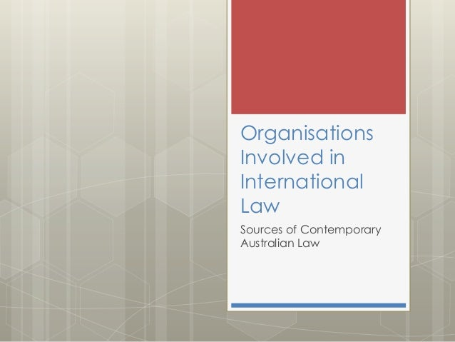 Organisations Involved in International Law Sources of Contemporary Australian Law