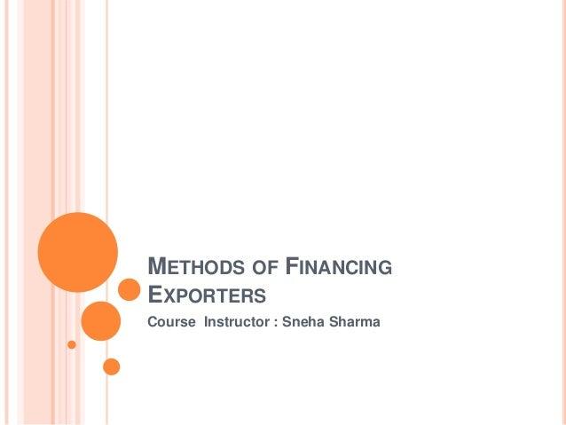 METHODS OF FINANCING EXPORTERS Course Instructor : Sneha Sharma