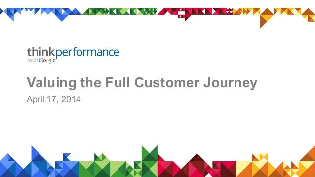 Valuing the Full Customer Journey April 17, 2014