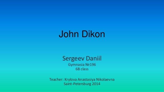 John Dikon Sergeev Daniil Gymnasia №196 6B class Teacher: Krylova Anastasiya Nikolaevna Saint-Petersburg 2014