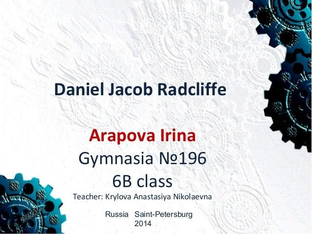 Daniel Jacob Radcliffe Arapova Irina Gymnasia №196 6B class Teacher: Krylova Anastasiya Nikolaevna Russia Saint-Petersburg...
