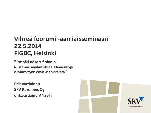 """Vihreä foorumi -aamiaisseminaari 22.5.2014 FIGBC, Helsinki """" Ympäristösertifioinnin kustannusvaikutukset: Havaintoja diplo..."""
