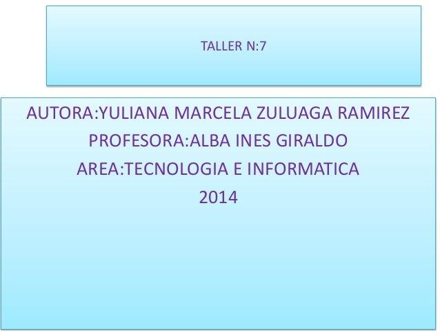 TALLER N:7 AUTORA:YULIANA MARCELA ZULUAGA RAMIREZ PROFESORA:ALBA INES GIRALDO AREA:TECNOLOGIA E INFORMATICA 2014