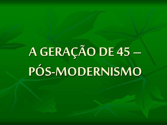 A GERAÇÃO DE 45 – PÓS-MODERNISMO