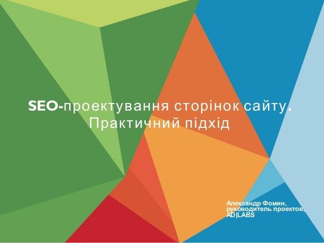 SEO- .проектування сторінок сайту Практичний підхід Александр Фомин, руководитель проектов, AD LABS