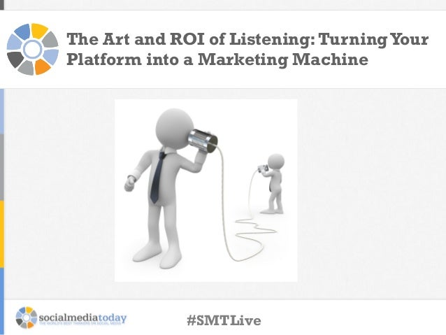 The Art and ROI of Listening:TurningYour Platform into a Marketing Machine #SMTLive